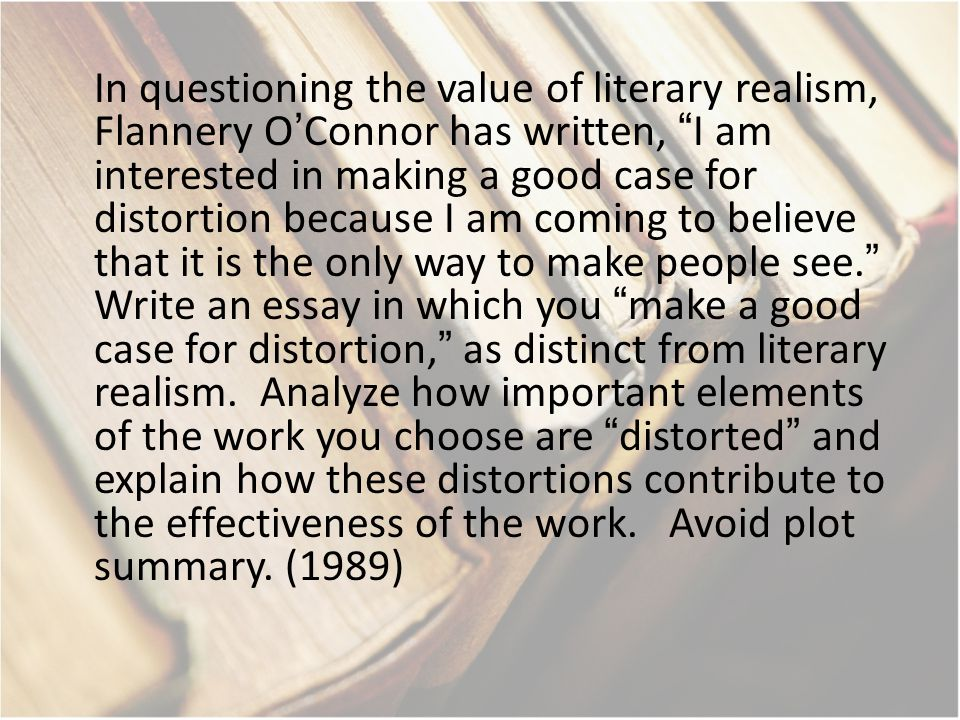 In questioning the value of literary realism, Flannery O'Connor has written, I am interested in making a good case for distortion because I am coming to believe that it is the only way to make people see. Write an essay in which you make a good case for distortion, as distinct from literary realism.