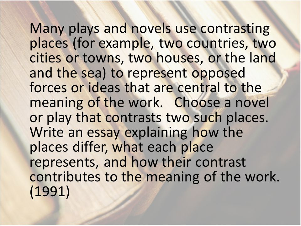 Many plays and novels use contrasting places (for example, two countries, two cities or towns, two houses, or the land and the sea) to represent opposed forces or ideas that are central to the meaning of the work.