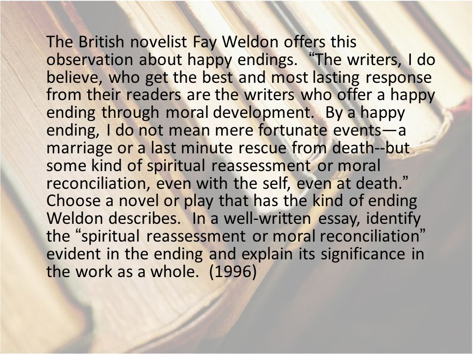 The British novelist Fay Weldon offers this observation about happy endings.