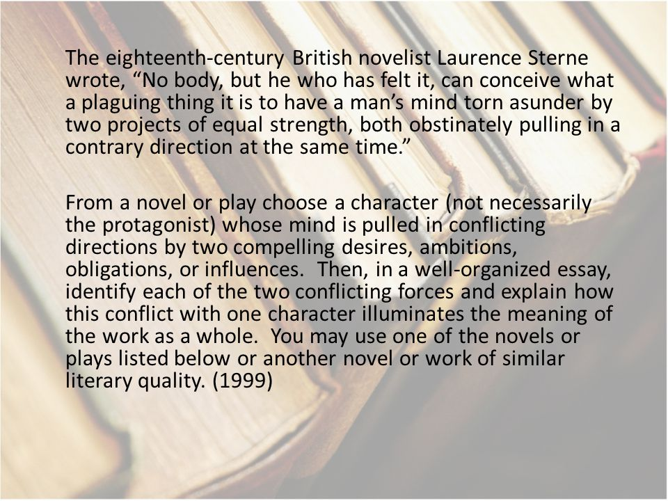 The eighteenth-century British novelist Laurence Sterne wrote, No body, but he who has felt it, can conceive what a plaguing thing it is to have a man's mind torn asunder by two projects of equal strength, both obstinately pulling in a contrary direction at the same time. From a novel or play choose a character (not necessarily the protagonist) whose mind is pulled in conflicting directions by two compelling desires, ambitions, obligations, or influences.
