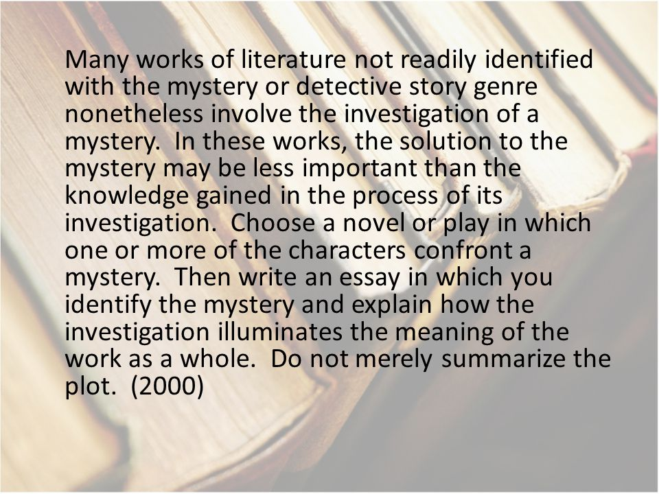 Many works of literature not readily identified with the mystery or detective story genre nonetheless involve the investigation of a mystery.