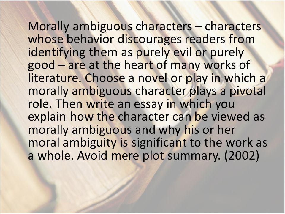 Morally ambiguous characters – characters whose behavior discourages readers from identifying them as purely evil or purely good – are at the heart of many works of literature.