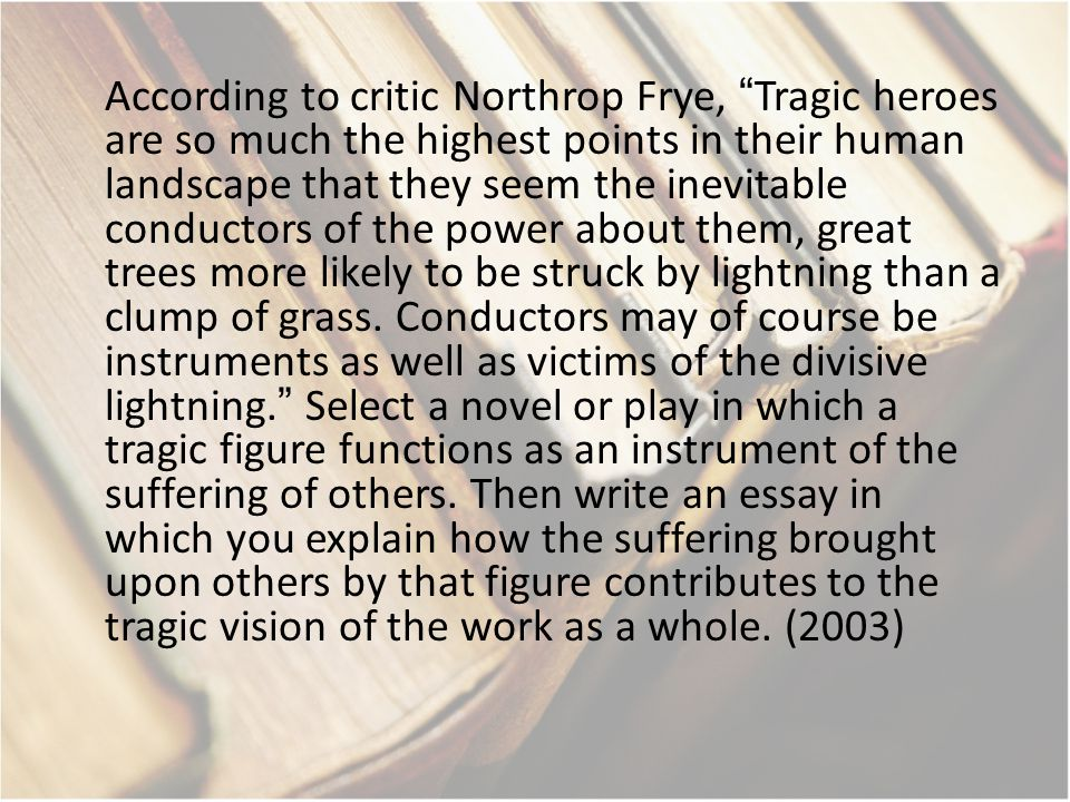 According to critic Northrop Frye, Tragic heroes are so much the highest points in their human landscape that they seem the inevitable conductors of the power about them, great trees more likely to be struck by lightning than a clump of grass.