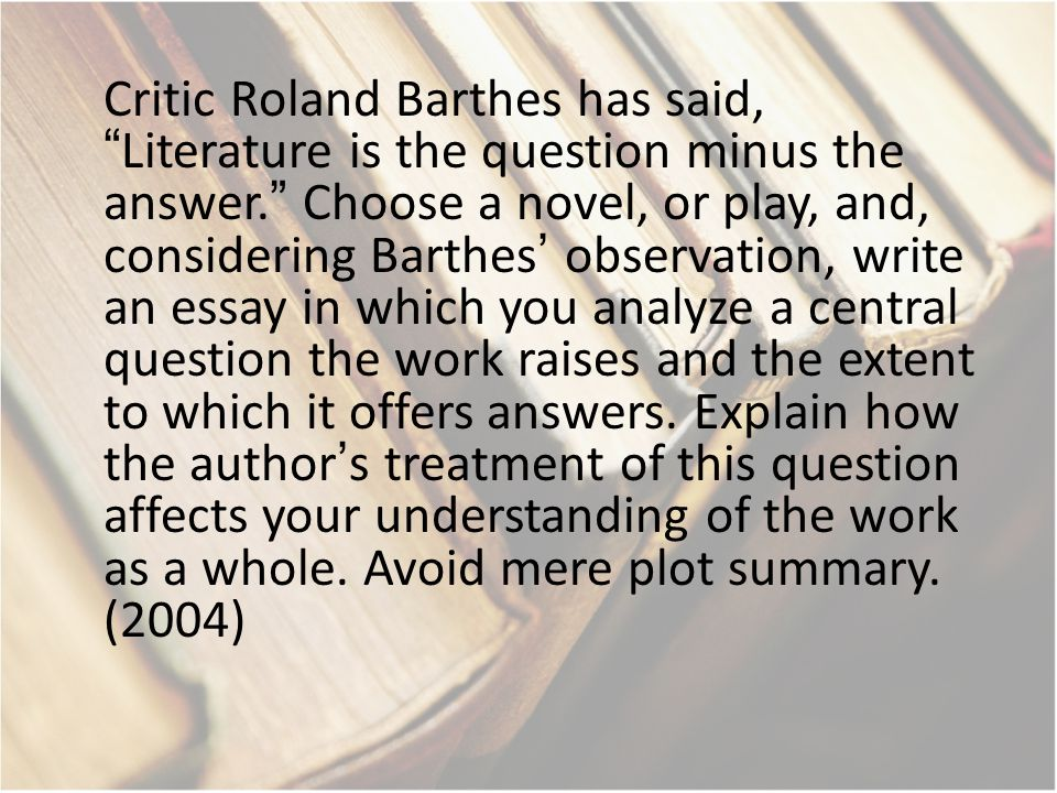 Critic Roland Barthes has said, Literature is the question minus the answer. Choose a novel, or play, and, considering Barthes' observation, write an essay in which you analyze a central question the work raises and the extent to which it offers answers.