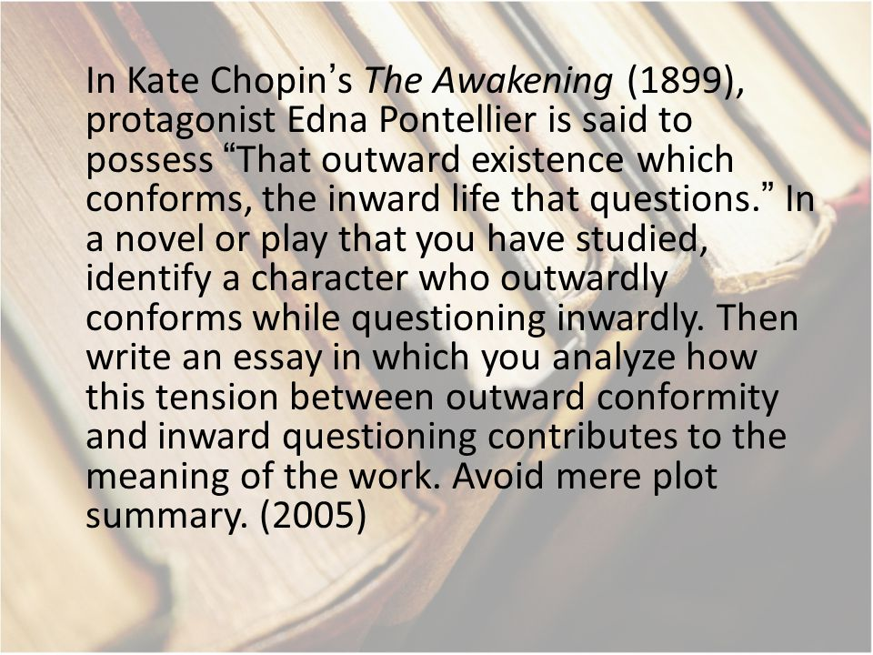 In Kate Chopin's The Awakening (1899), protagonist Edna Pontellier is said to possess That outward existence which conforms, the inward life that questions. In a novel or play that you have studied, identify a character who outwardly conforms while questioning inwardly.