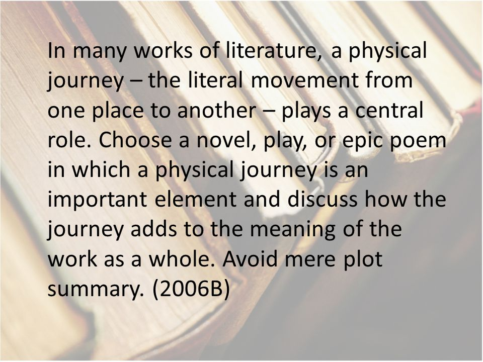 In many works of literature, a physical journey – the literal movement from one place to another – plays a central role.