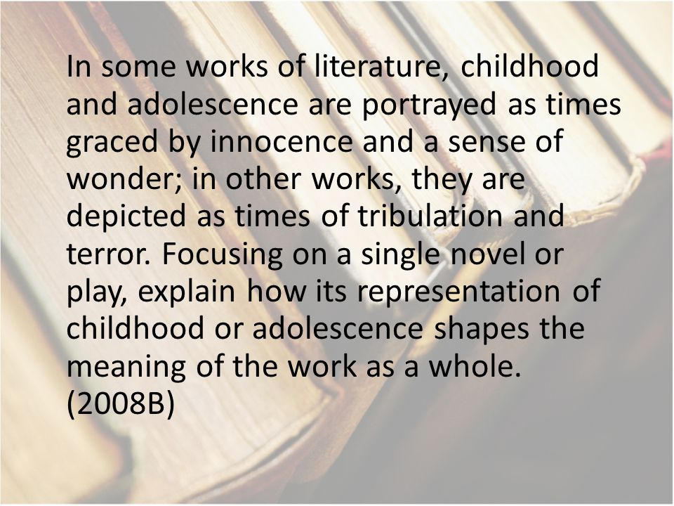 In some works of literature, childhood and adolescence are portrayed as times graced by innocence and a sense of wonder; in other works, they are depicted as times of tribulation and terror.