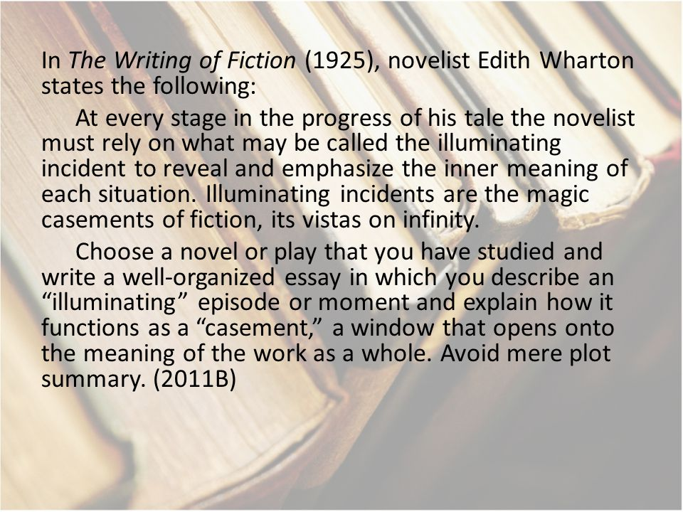 In The Writing of Fiction (1925), novelist Edith Wharton states the following: At every stage in the progress of his tale the novelist must rely on what may be called the illuminating incident to reveal and emphasize the inner meaning of each situation.