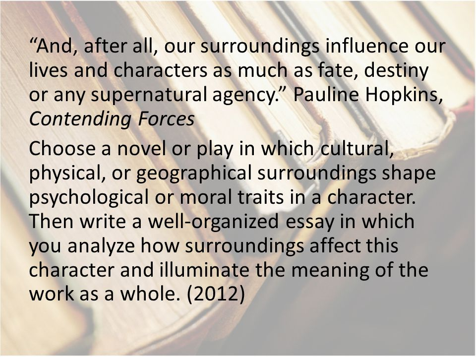 And, after all, our surroundings influence our lives and characters as much as fate, destiny or any supernatural agency. Pauline Hopkins, Contending Forces Choose a novel or play in which cultural, physical, or geographical surroundings shape psychological or moral traits in a character.
