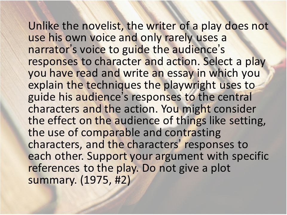 Unlike the novelist, the writer of a play does not use his own voice and only rarely uses a narrator's voice to guide the audience's responses to character and action.