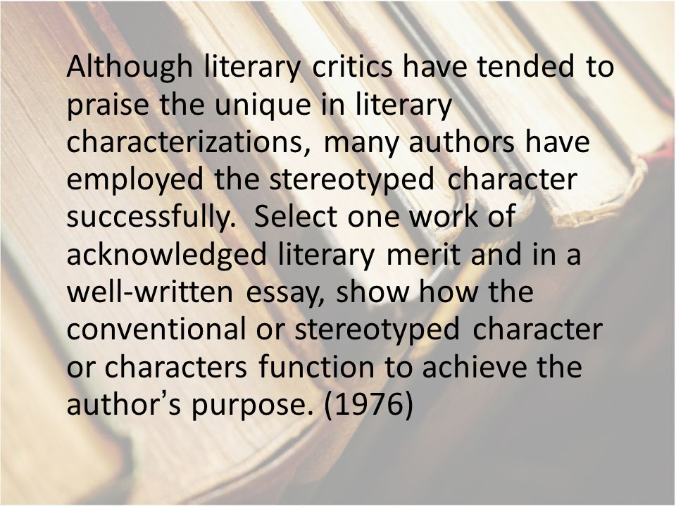 Although literary critics have tended to praise the unique in literary characterizations, many authors have employed the stereotyped character successfully.