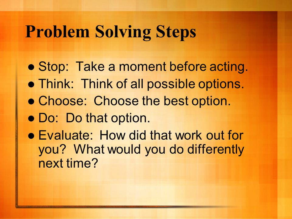 Problem Solving Steps Stop: Take a moment before acting.