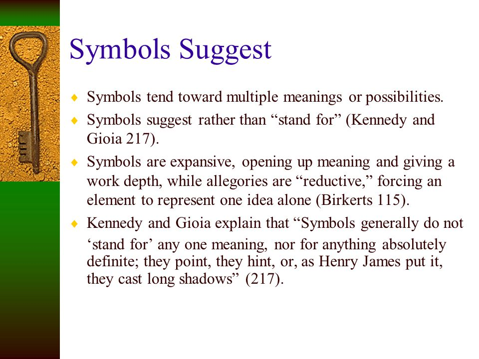Symbols Suggest Symbols tend toward multiple meanings or possibilities. Symbols suggest rather than stand for (Kennedy and Gioia 217).