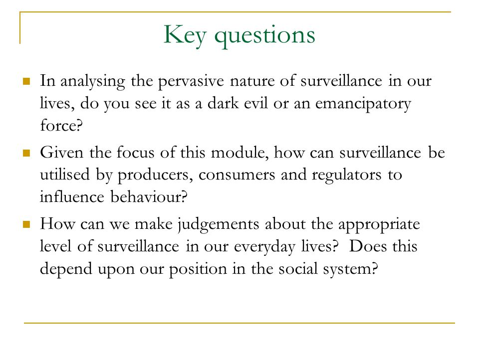 Key questions In analysing the pervasive nature of surveillance in our lives, do you see it as a dark evil or an emancipatory force