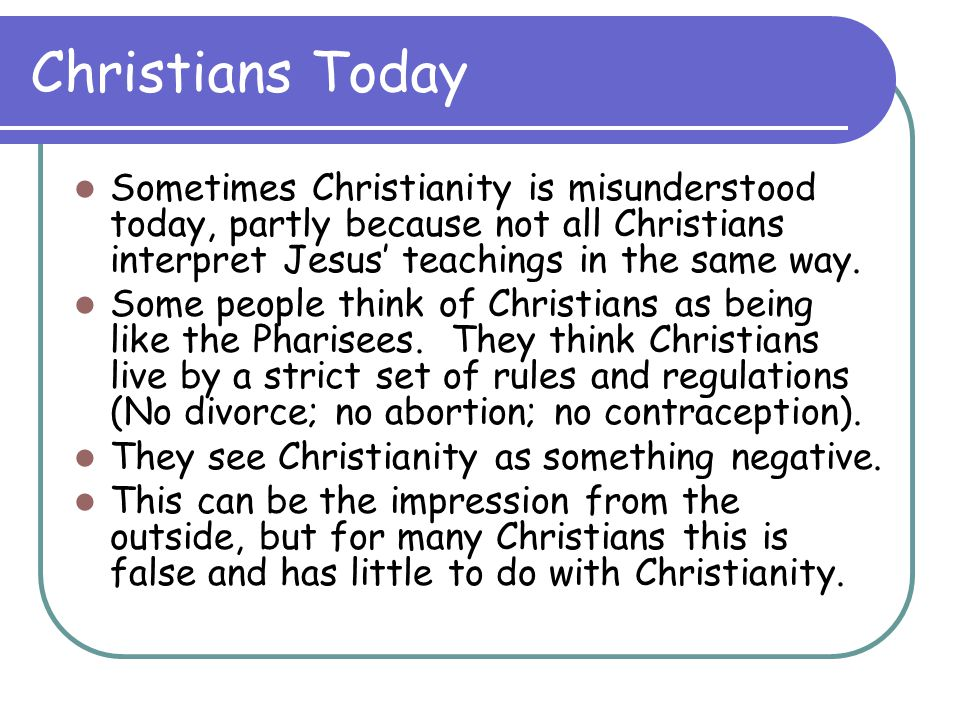 Christians Today Sometimes Christianity is misunderstood today, partly because not all Christians interpret Jesus' teachings in the same way.