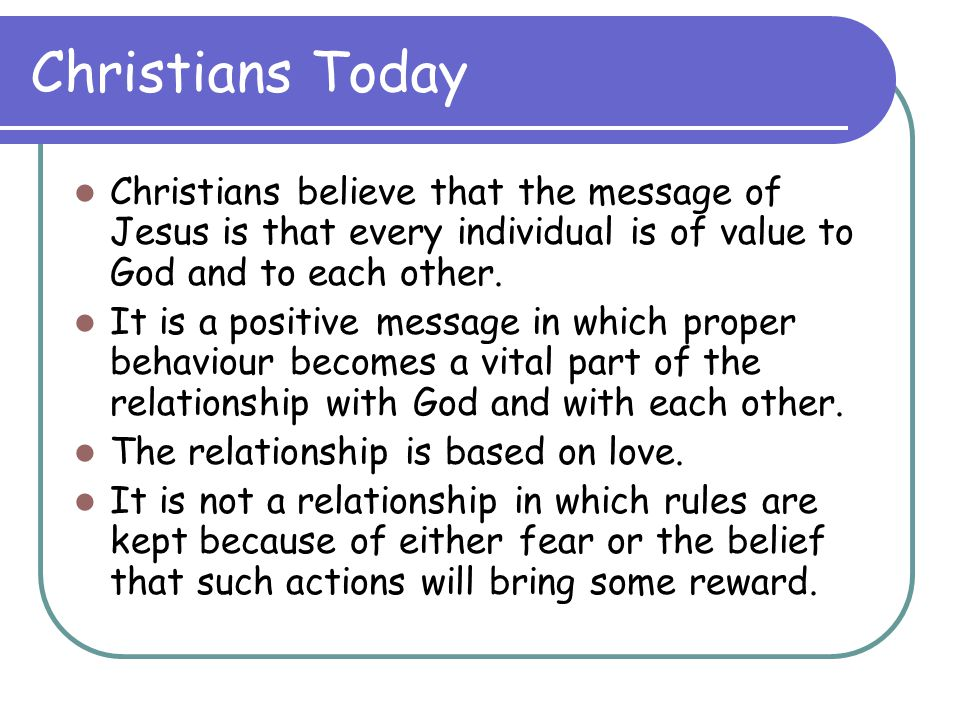 Christians Today Christians believe that the message of Jesus is that every individual is of value to God and to each other.