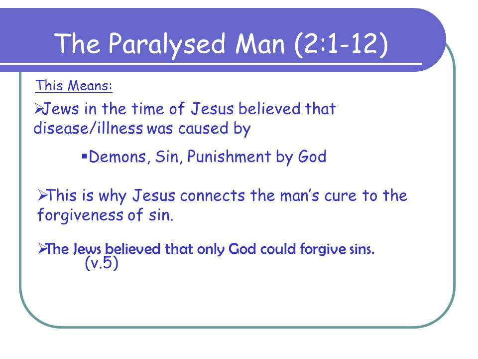 The Paralysed Man (2:1-12) This Means: Jews in the time of Jesus believed that disease/illness was caused by.