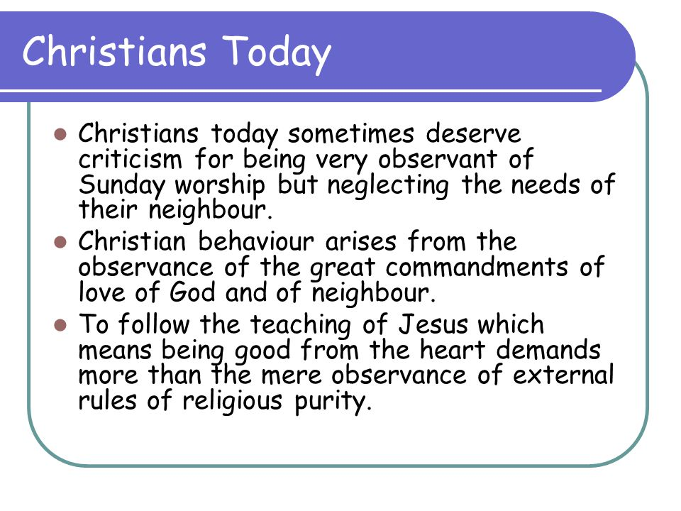 Christians Today Christians today sometimes deserve criticism for being very observant of Sunday worship but neglecting the needs of their neighbour.
