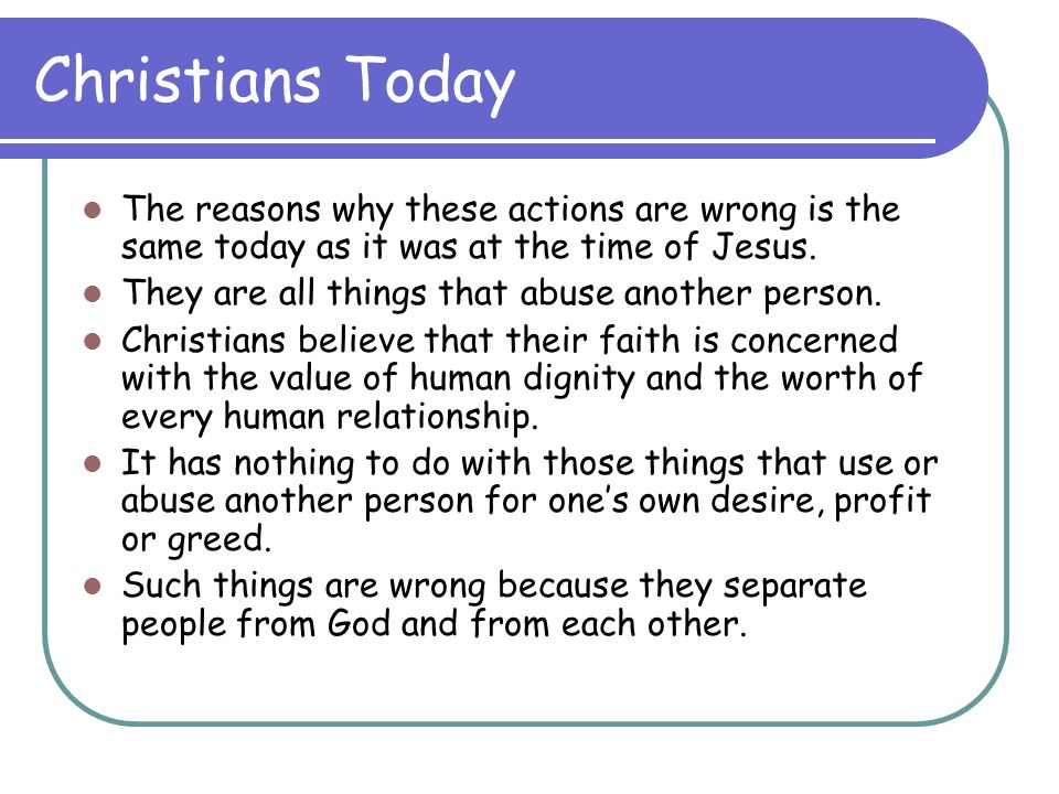 Christians Today The reasons why these actions are wrong is the same today as it was at the time of Jesus.