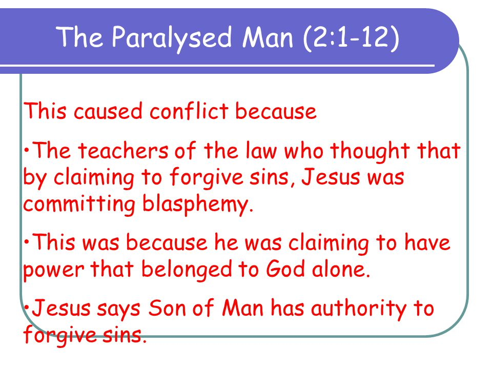 The Paralysed Man (2:1-12) This caused conflict because