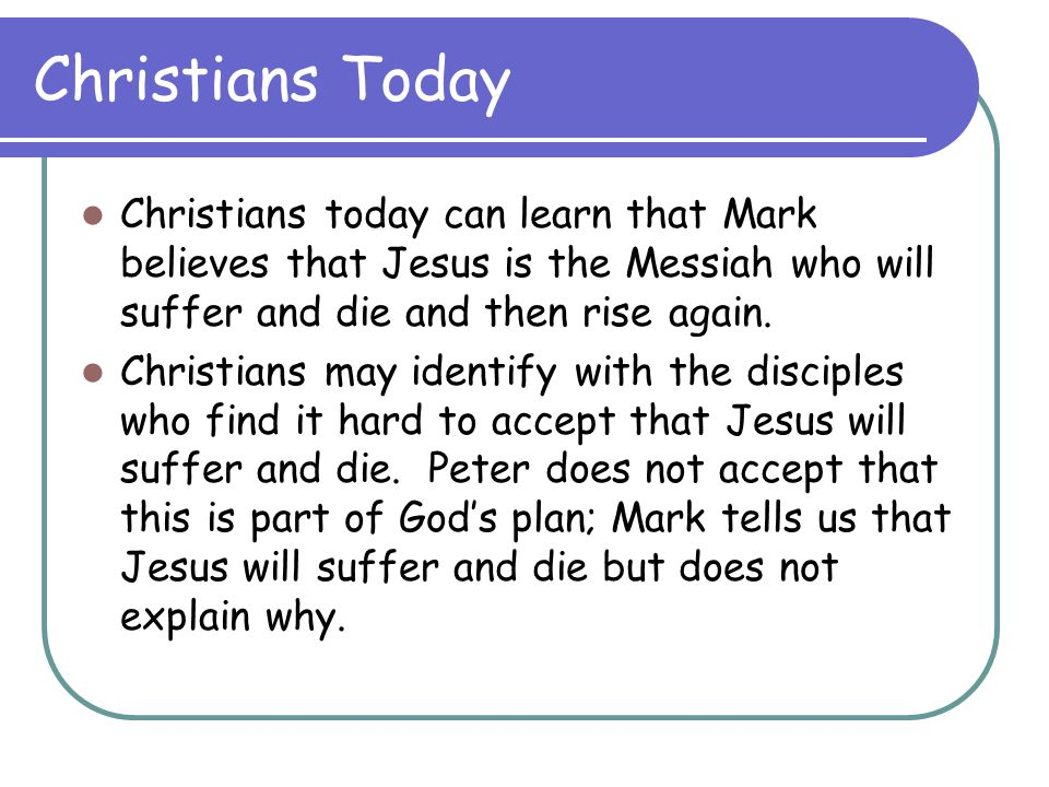 Christians Today Christians today can learn that Mark believes that Jesus is the Messiah who will suffer and die and then rise again.
