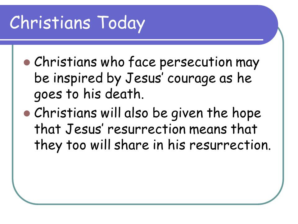 Christians Today Christians who face persecution may be inspired by Jesus' courage as he goes to his death.