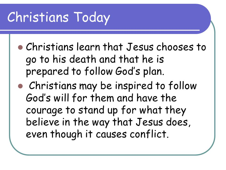 Christians Today Christians learn that Jesus chooses to go to his death and that he is prepared to follow God's plan.