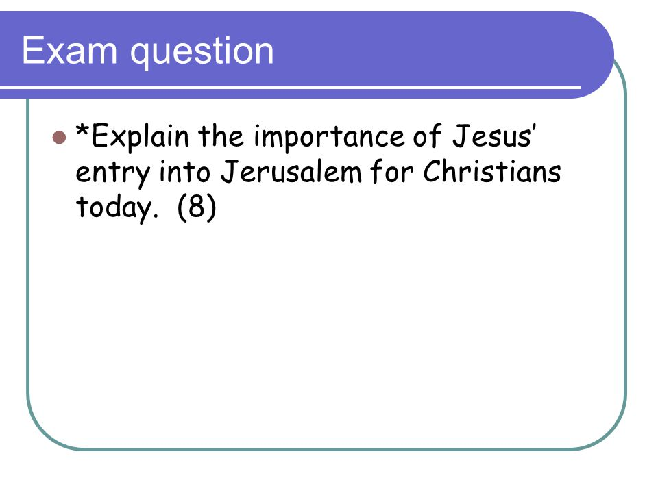 Exam question *Explain the importance of Jesus' entry into Jerusalem for Christians today. (8)