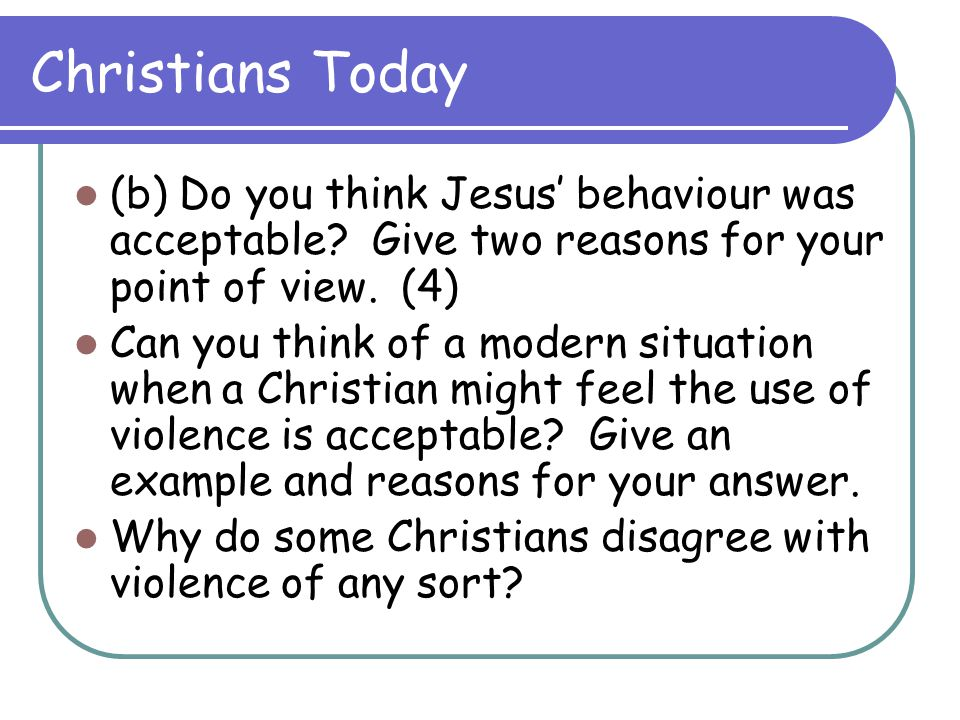 Christians Today (b) Do you think Jesus' behaviour was acceptable Give two reasons for your point of view. (4)