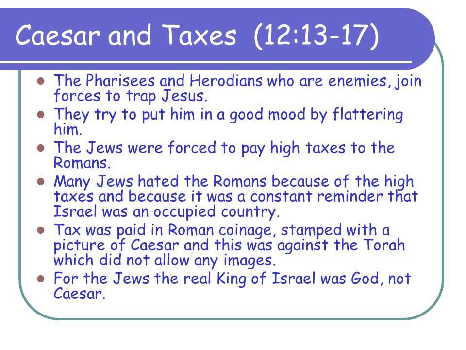 Caesar and Taxes (12:13-17) The Pharisees and Herodians who are enemies, join forces to trap Jesus.