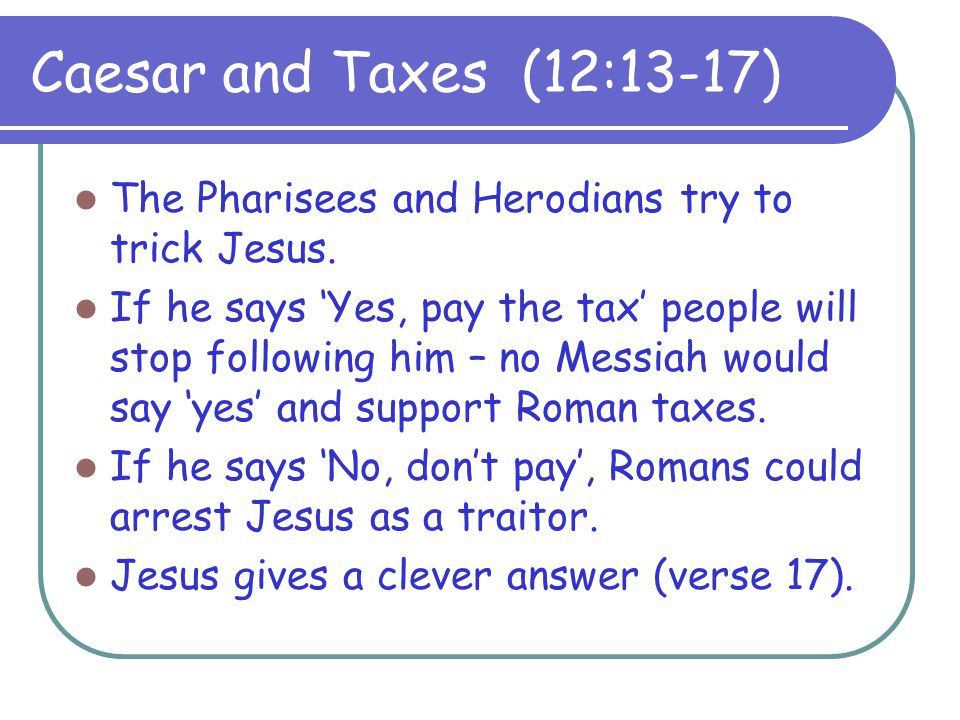 Caesar and Taxes (12:13-17) The Pharisees and Herodians try to trick Jesus.