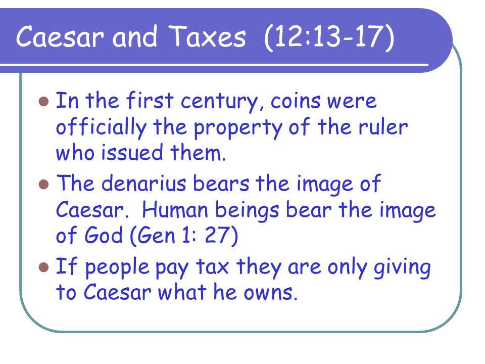 Caesar and Taxes (12:13-17) In the first century, coins were officially the property of the ruler who issued them.