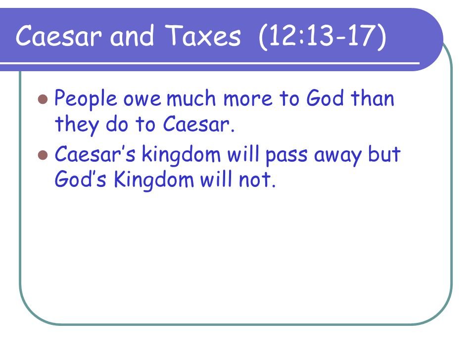 Caesar and Taxes (12:13-17) People owe much more to God than they do to Caesar.