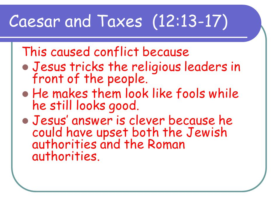 Caesar and Taxes (12:13-17) This caused conflict because