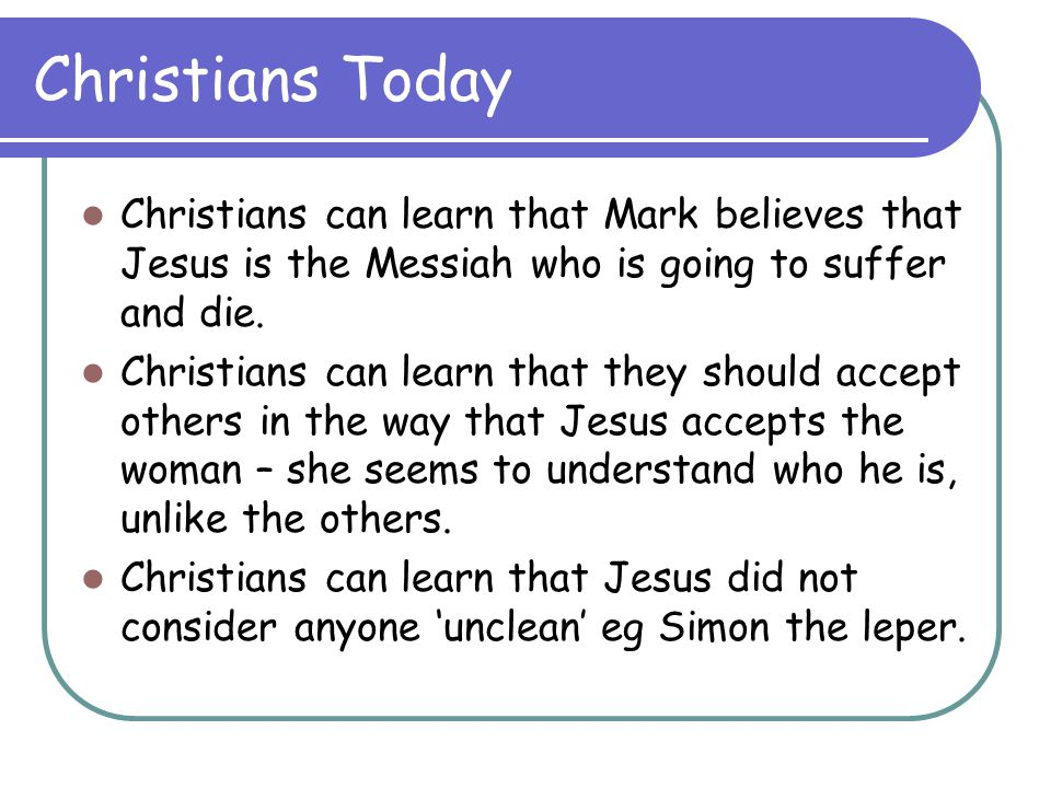 Christians Today Christians can learn that Mark believes that Jesus is the Messiah who is going to suffer and die.