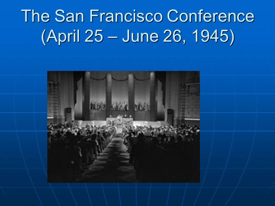 The San Francisco Conference (April 25 – June 26, 1945)