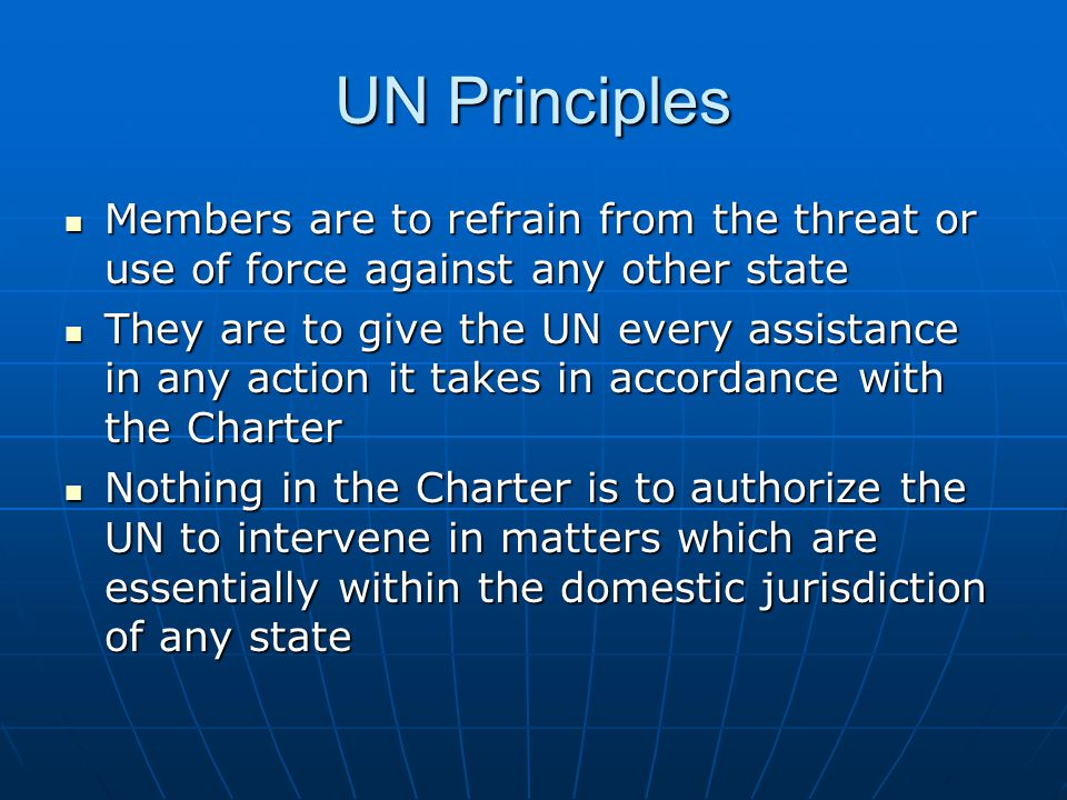 UN Principles Members are to refrain from the threat or use of force against any other state.