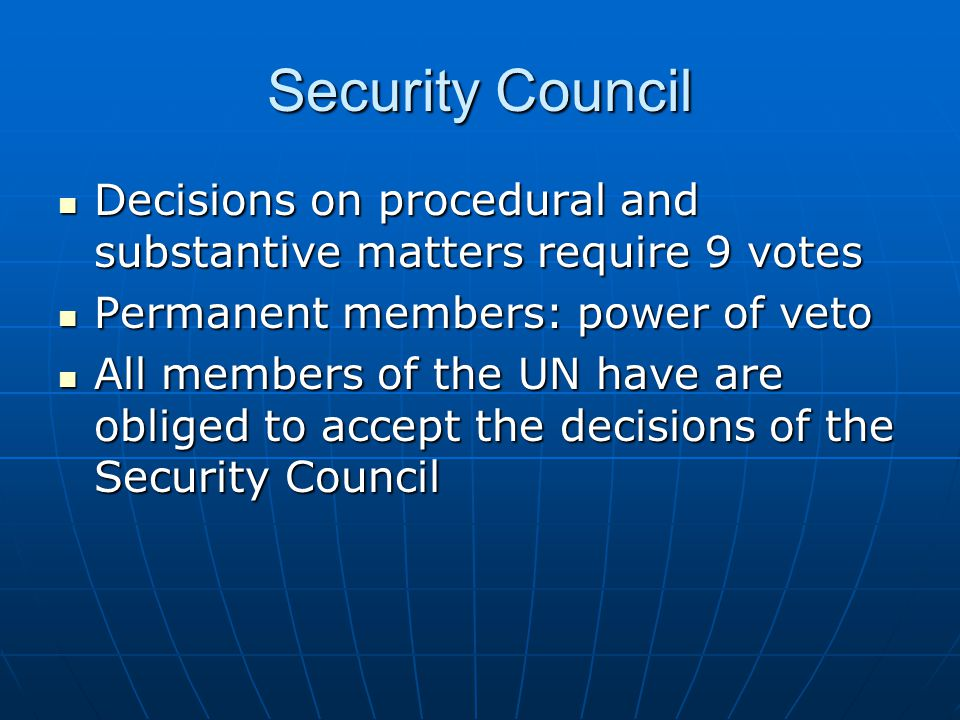 Security Council Decisions on procedural and substantive matters require 9 votes. Permanent members: power of veto.