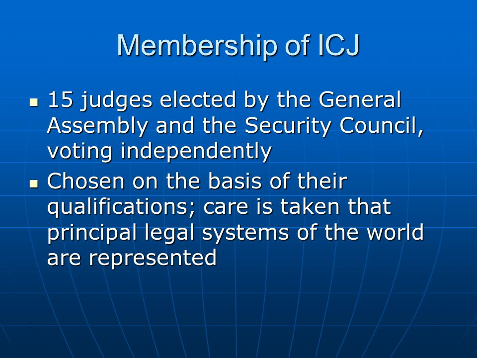 Membership of ICJ 15 judges elected by the General Assembly and the Security Council, voting independently.