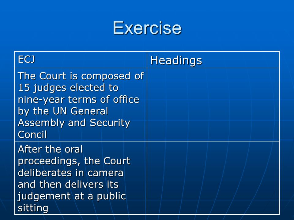 Exercise ECJ. Headings. The Court is composed of 15 judges elected to nine-year terms of office by the UN General Assembly and Security Concil.