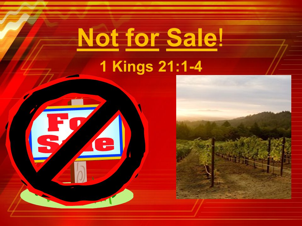 Not for Sale! 1 Kings 21:1-4 Title Slide: Not for Sale! (1 Kings 21:1-4)…
