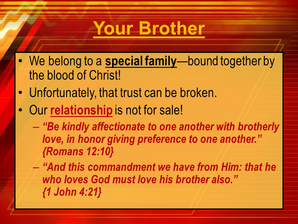 Your Brother We belong to a special family—bound together by the blood of Christ! Unfortunately, that trust can be broken.