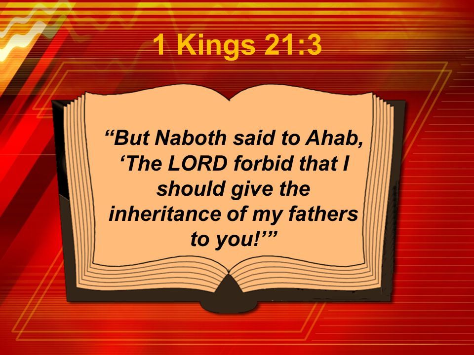 1 Kings 21:3 But Naboth said to Ahab, 'The LORD forbid that I should give the inheritance of my fathers to you!'