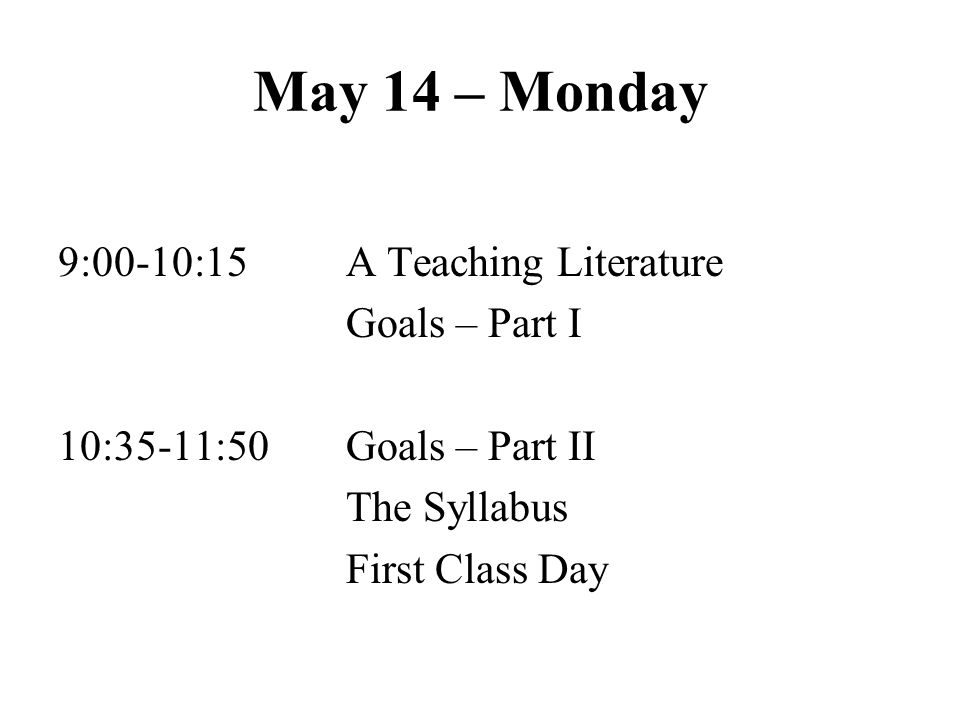 May 14 – Monday 9:00-10:15 A Teaching Literature Goals – Part I 10:35-11:50 Goals – Part II The Syllabus First Class Day