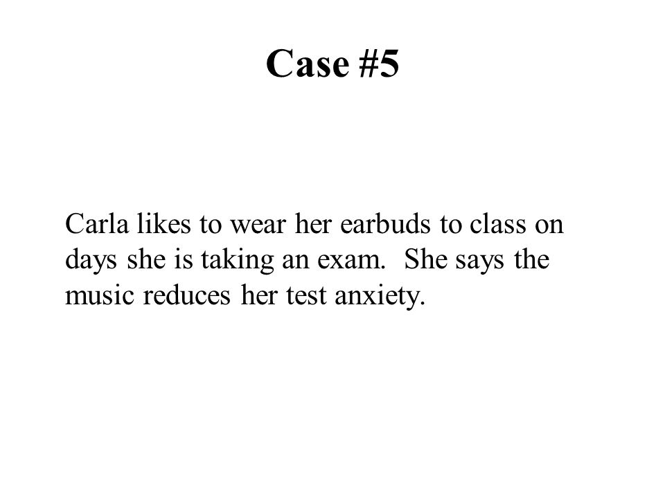 Case #5 Carla likes to wear her earbuds to class on days she is taking an exam.