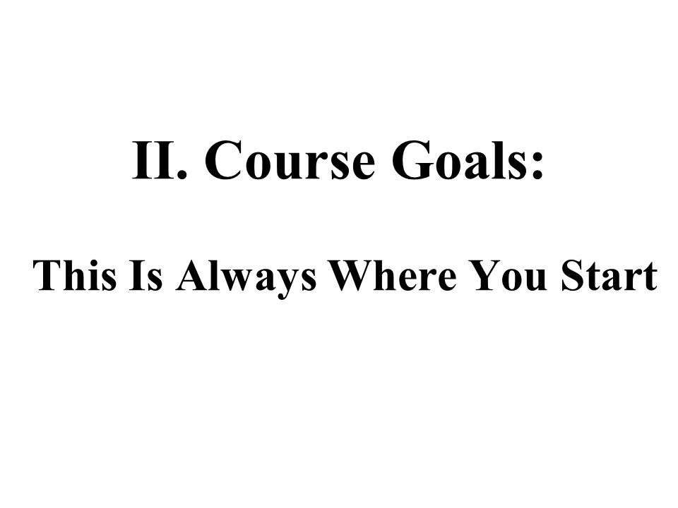 II. Course Goals: This Is Always Where You Start