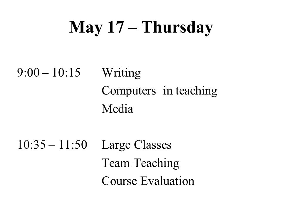 May 17 – Thursday 9:00 – 10:15 Writing Computers in teaching Media 10:35 – 11:50 Large Classes Team Teaching Course Evaluation