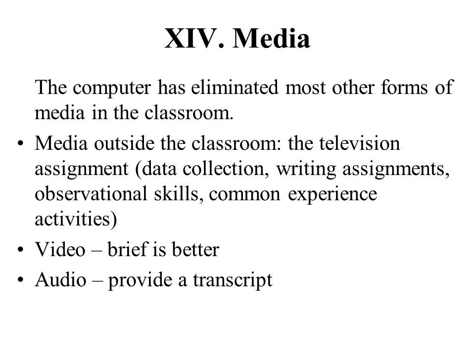 XIV. Media The computer has eliminated most other forms of media in the classroom.