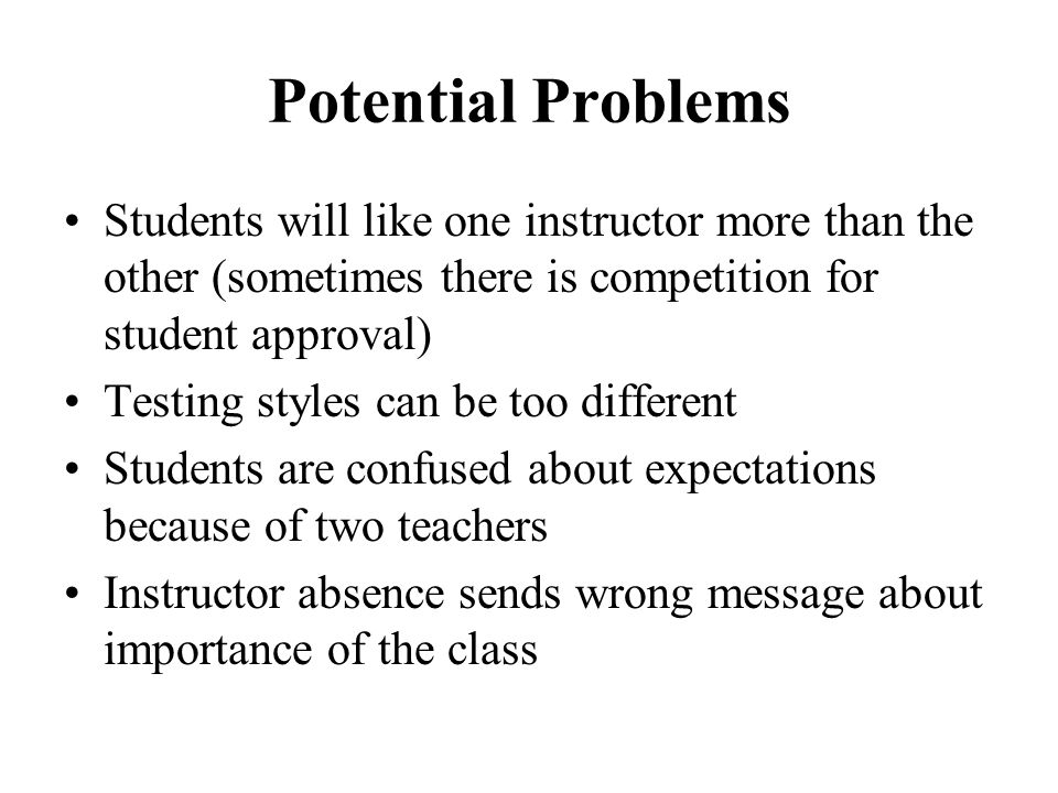 Potential Problems Students will like one instructor more than the other (sometimes there is competition for student approval)