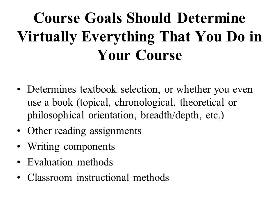Course Goals Should Determine Virtually Everything That You Do in Your Course